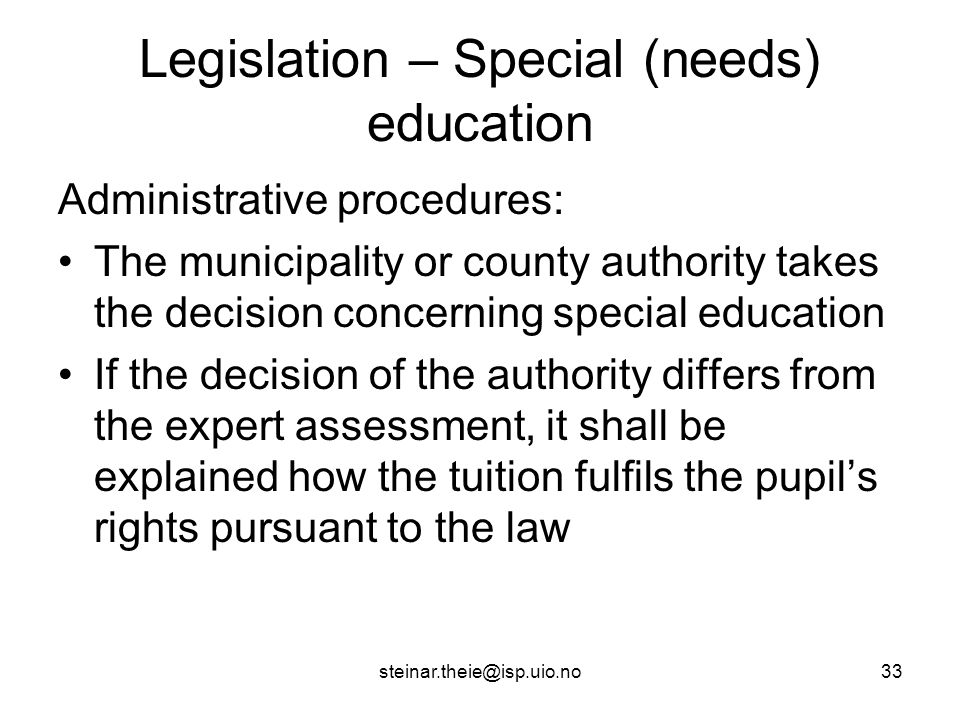 steinar.theie@isp.uio.no33 Legislation – Special (needs) education Administrative procedures: The municipality or county authority takes the decision concerning special education If the decision of the authority differs from the expert assessment, it shall be explained how the tuition fulfils the pupil's rights pursuant to the law