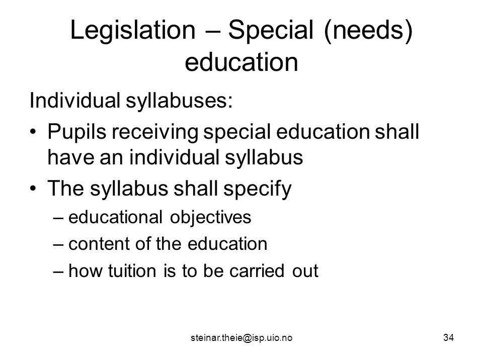 steinar.theie@isp.uio.no34 Legislation – Special (needs) education Individual syllabuses: Pupils receiving special education shall have an individual syllabus The syllabus shall specify –educational objectives –content of the education –how tuition is to be carried out