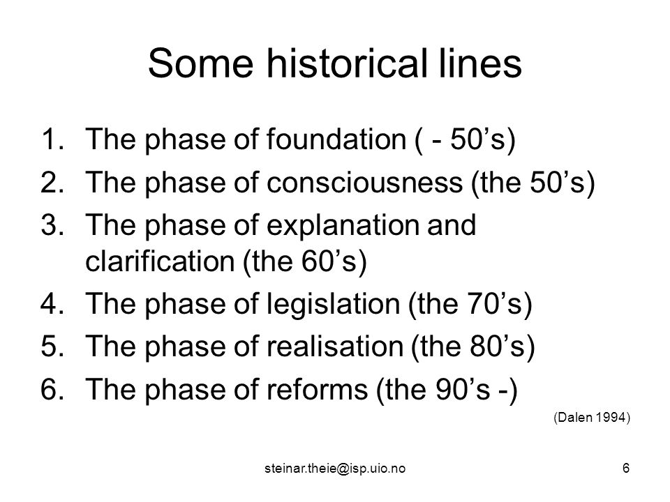 steinar.theie@isp.uio.no6 Some historical lines 1.The phase of foundation ( - 50's) 2.The phase of consciousness (the 50's) 3.The phase of explanation and clarification (the 60's) 4.The phase of legislation (the 70's) 5.The phase of realisation (the 80's) 6.The phase of reforms (the 90's -) (Dalen 1994)