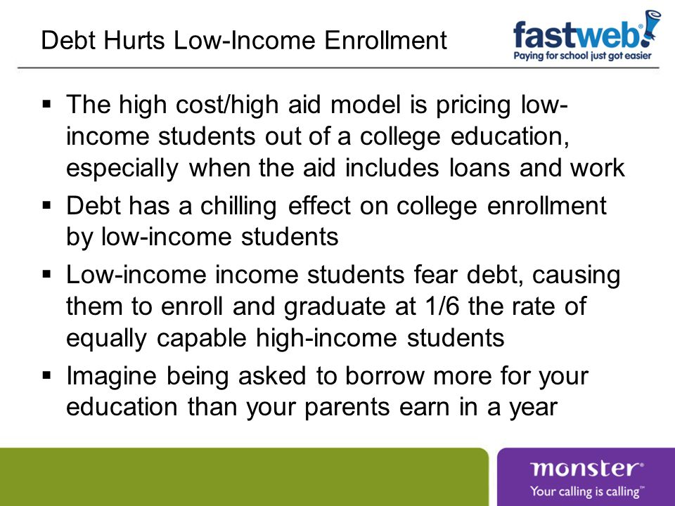 Debt Hurts Low-Income Enrollment  The high cost/high aid model is pricing low- income students out of a college education, especially when the aid includes loans and work  Debt has a chilling effect on college enrollment by low-income students  Low-income income students fear debt, causing them to enroll and graduate at 1/6 the rate of equally capable high-income students  Imagine being asked to borrow more for your education than your parents earn in a year