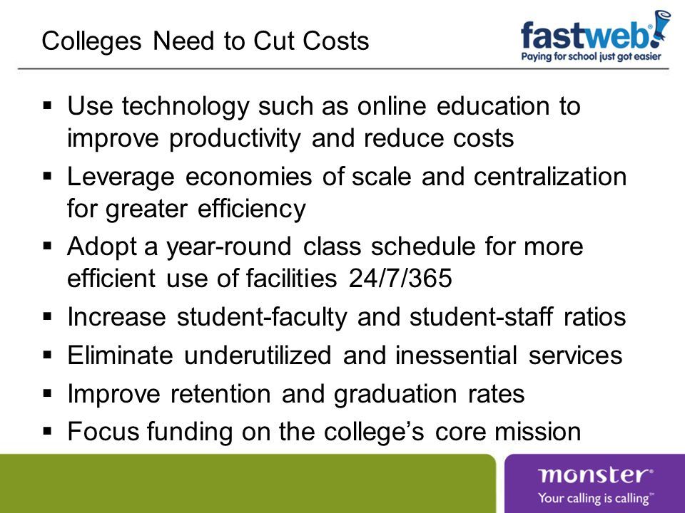 Colleges Need to Cut Costs  Use technology such as online education to improve productivity and reduce costs  Leverage economies of scale and centralization for greater efficiency  Adopt a year-round class schedule for more efficient use of facilities 24/7/365  Increase student-faculty and student-staff ratios  Eliminate underutilized and inessential services  Improve retention and graduation rates  Focus funding on the college's core mission