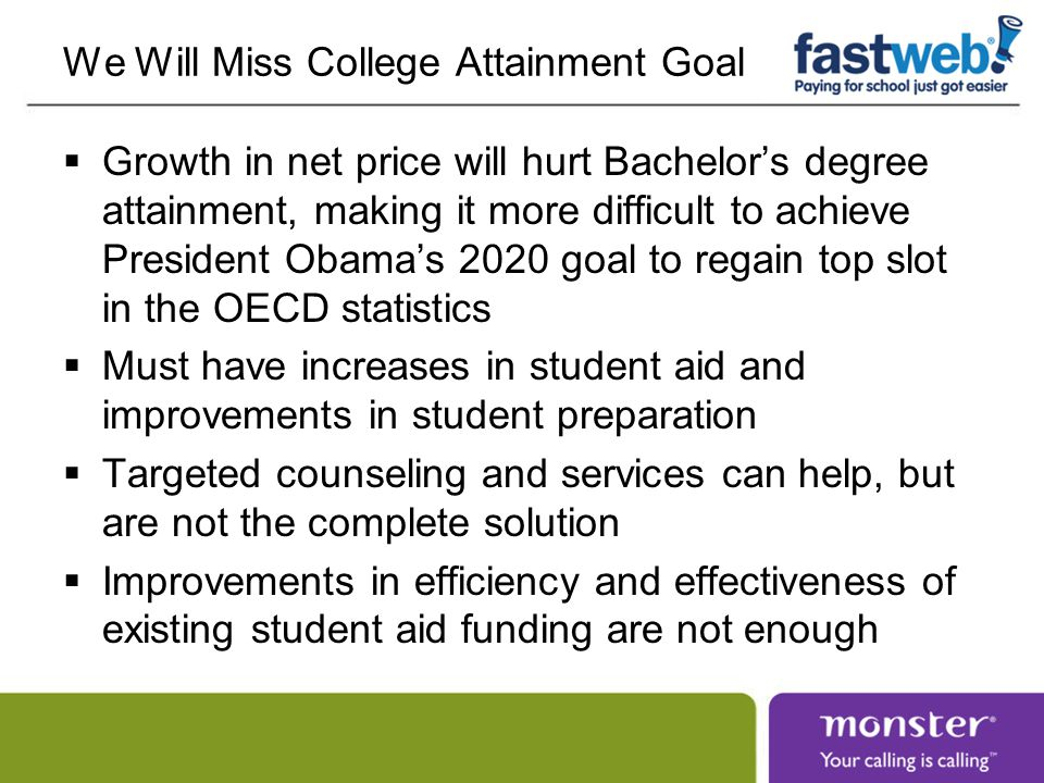 We Will Miss College Attainment Goal  Growth in net price will hurt Bachelor's degree attainment, making it more difficult to achieve President Obama's 2020 goal to regain top slot in the OECD statistics  Must have increases in student aid and improvements in student preparation  Targeted counseling and services can help, but are not the complete solution  Improvements in efficiency and effectiveness of existing student aid funding are not enough