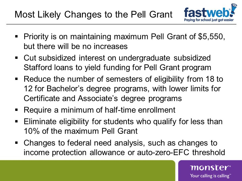 Most Likely Changes to the Pell Grant  Priority is on maintaining maximum Pell Grant of $5,550, but there will be no increases  Cut subsidized interest on undergraduate subsidized Stafford loans to yield funding for Pell Grant program  Reduce the number of semesters of eligibility from 18 to 12 for Bachelor's degree programs, with lower limits for Certificate and Associate's degree programs  Require a minimum of half-time enrollment  Eliminate eligibility for students who qualify for less than 10% of the maximum Pell Grant  Changes to federal need analysis, such as changes to income protection allowance or auto-zero-EFC threshold