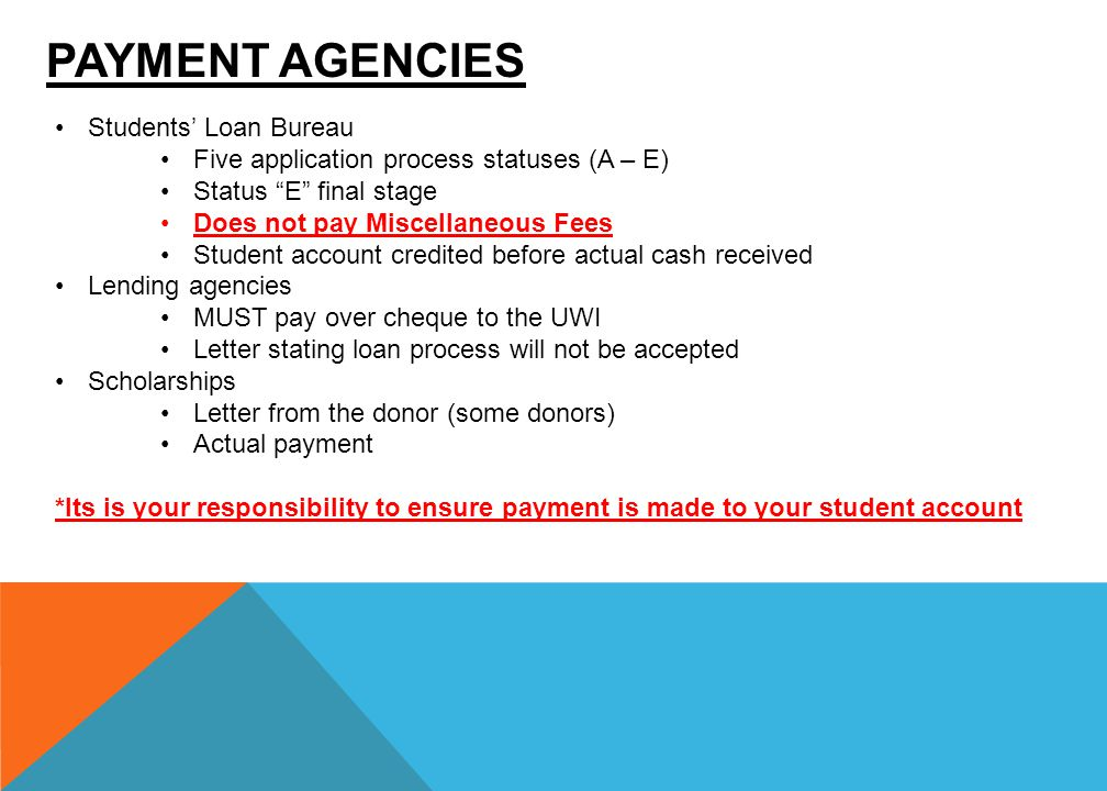 PAYMENT AGENCIES Students' Loan Bureau Five application process statuses (A – E) Status E final stage Does not pay Miscellaneous Fees Student account credited before actual cash received Lending agencies MUST pay over cheque to the UWI Letter stating loan process will not be accepted Scholarships Letter from the donor (some donors) Actual payment *Its is your responsibility to ensure payment is made to your student account