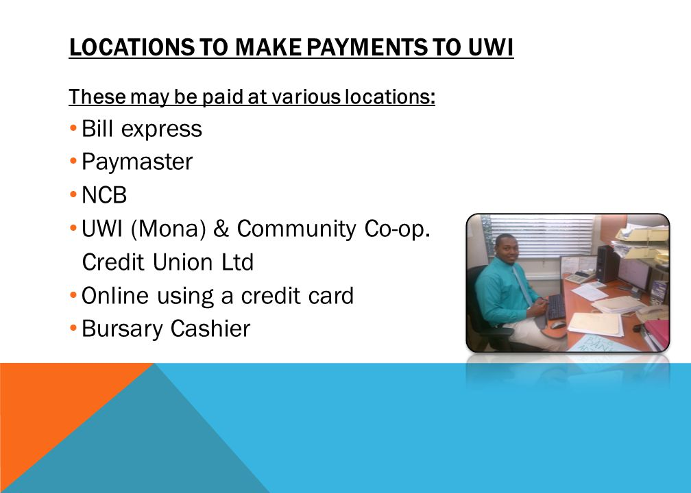 LOCATIONS TO MAKE PAYMENTS TO UWI These may be paid at various locations: Bill express Paymaster NCB UWI (Mona) & Community Co-op. Credit Union Ltd On