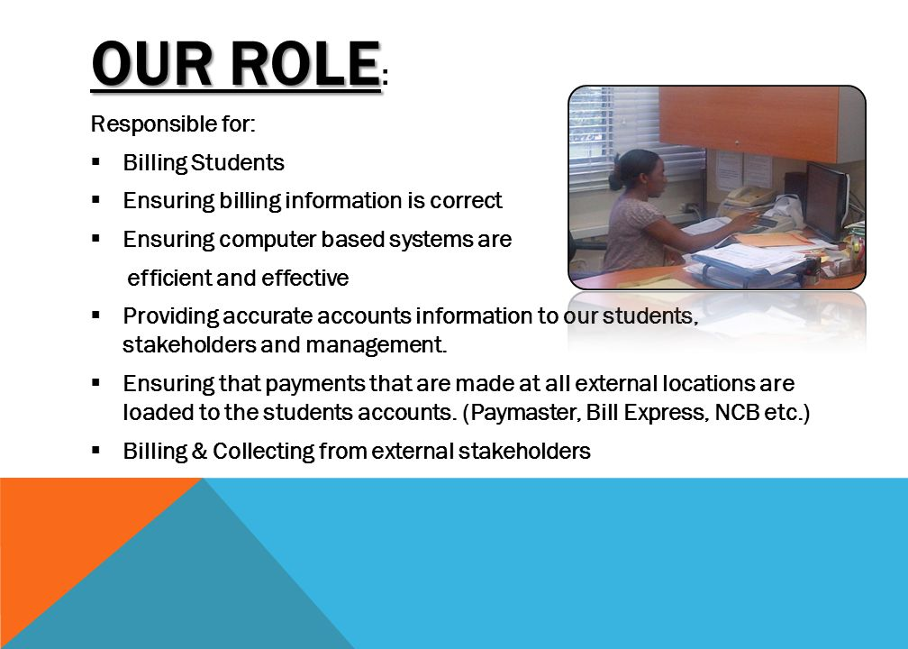 OUR ROLE OUR ROLE : Responsible for:  Billing Students  Ensuring billing information is correct  Ensuring computer based systems are efficient and effective  Providing accurate accounts information to our students, stakeholders and management.