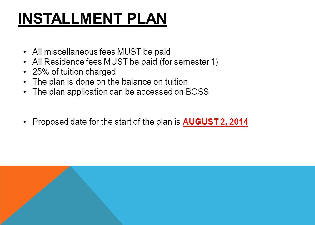 INSTALLMENT PLAN All miscellaneous fees MUST be paid All Residence fees MUST be paid (for semester 1) 25% of tuition charged The plan is done on the b