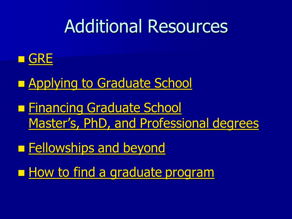 Additional Resources GRE GRE GRE Applying to Graduate School Applying to Graduate School Applying to Graduate School Applying to Graduate School Financing Graduate School Master's, PhD, and Professional degrees Financing Graduate School Master's, PhD, and Professional degrees Financing Graduate School Master's, PhD, and Professional degrees Financing Graduate School Master's, PhD, and Professional degrees Fellowships and beyond Fellowships and beyond Fellowships and beyond Fellowships and beyond How to find a graduate program How to find a graduate program How to find a graduate program How to find a graduate program