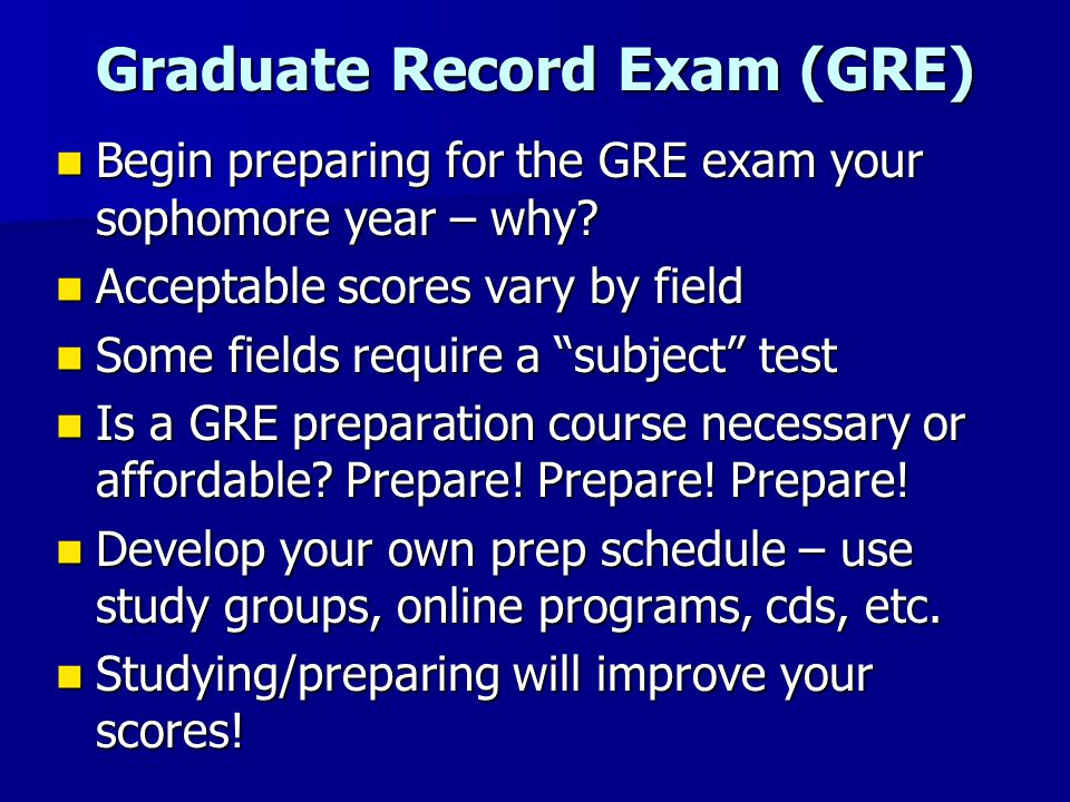 Graduate Record Exam (GRE) Begin preparing for the GRE exam your sophomore year – why.