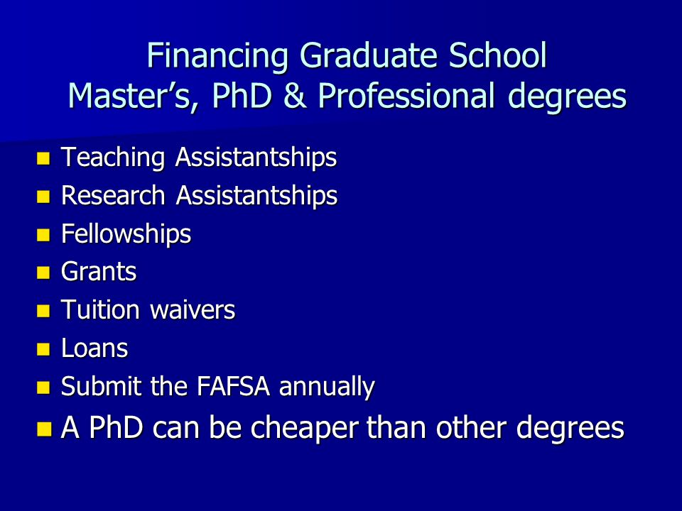Financing Graduate School Master's, PhD & Professional degrees Teaching Assistantships Teaching Assistantships Research Assistantships Research Assistantships Fellowships Fellowships Grants Grants Tuition waivers Tuition waivers Loans Loans Submit the FAFSA annually Submit the FAFSA annually A PhD can be cheaper than other degrees A PhD can be cheaper than other degrees