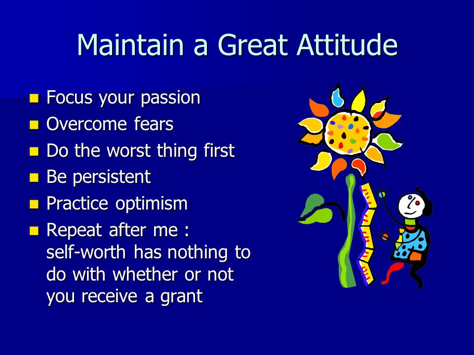 Maintain a Great Attitude Focus your passion Focus your passion Overcome fears Overcome fears Do the worst thing first Do the worst thing first Be persistent Be persistent Practice optimism Practice optimism Repeat after me : self-worth has nothing to do with whether or not you receive a grant Repeat after me : self-worth has nothing to do with whether or not you receive a grant