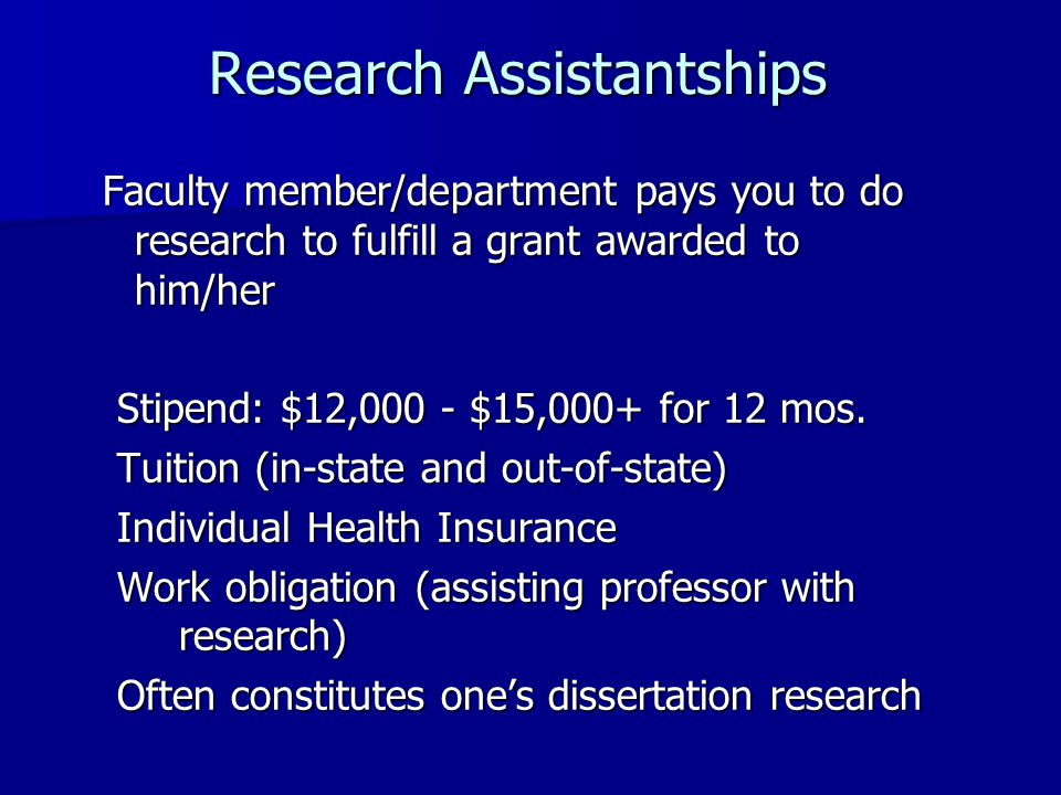 Research Assistantships Research Assistantships Faculty member/department pays you to do research to fulfill a grant awarded to him/her Faculty member/department pays you to do research to fulfill a grant awarded to him/her Stipend: $12,000 - $15,000+ for 12 mos.