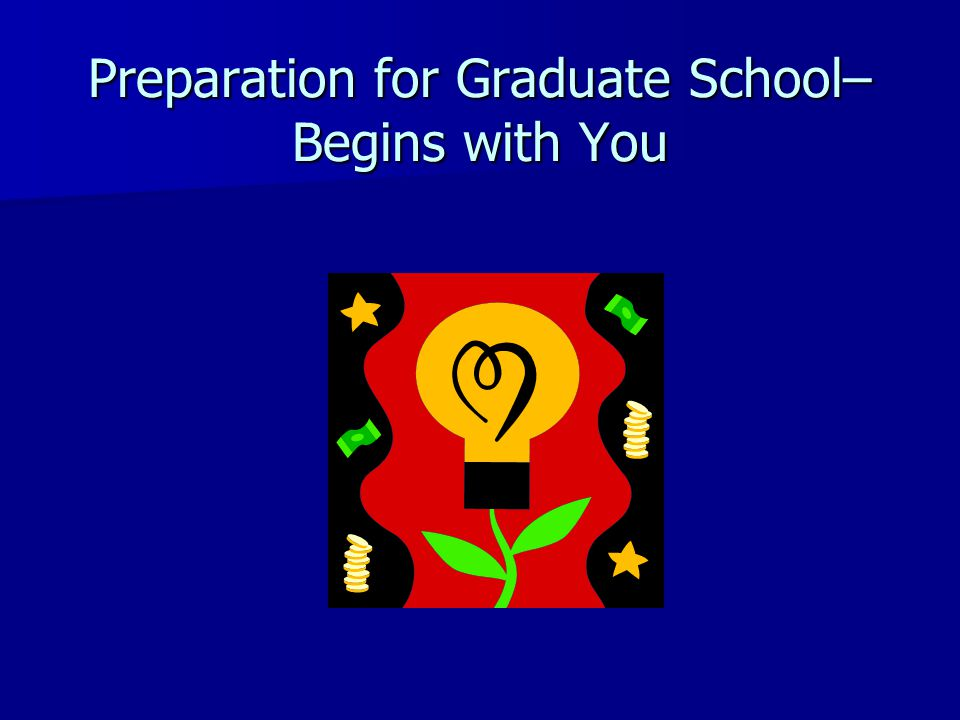 Preparation for Graduate School– Begins with You