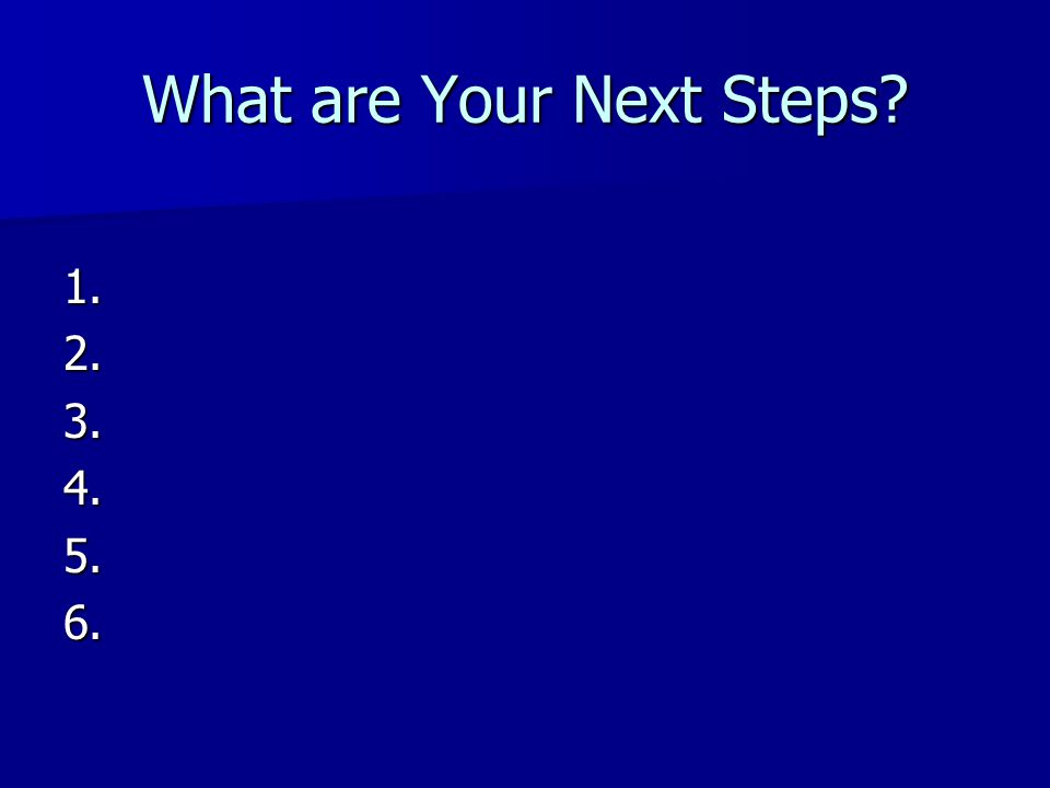 What are Your Next Steps? 1.2.3.4.5.6.