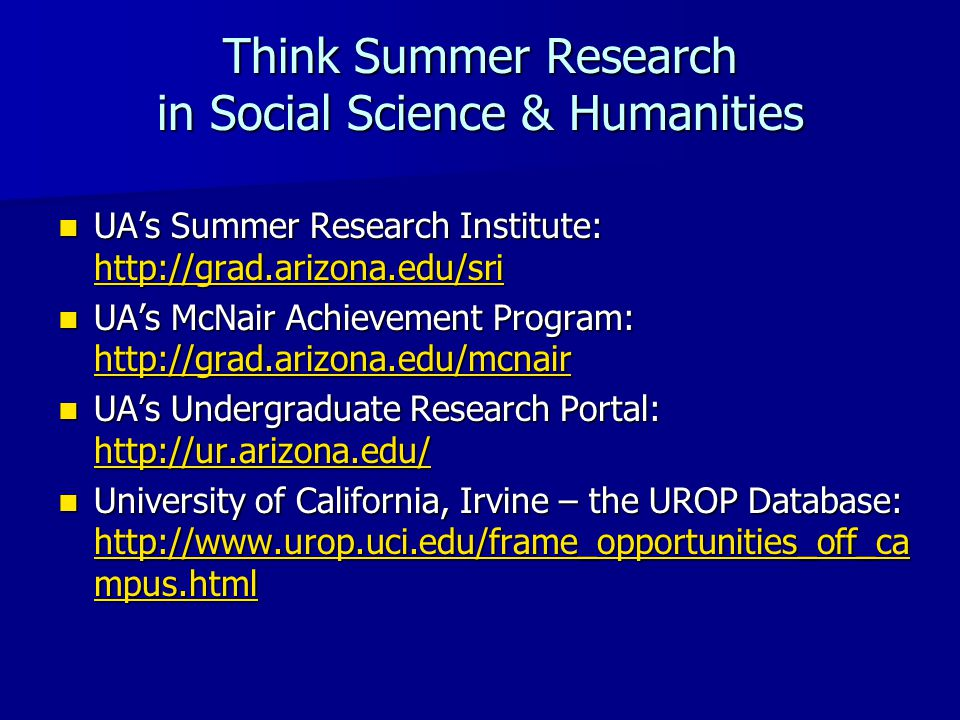 Think Summer Research in Social Science & Humanities UA's Summer Research Institute: http://grad.arizona.edu/sri UA's Summer Research Institute: http://grad.arizona.edu/sri http://grad.arizona.edu/sri UA's McNair Achievement Program: http://grad.arizona.edu/mcnair UA's McNair Achievement Program: http://grad.arizona.edu/mcnair http://grad.arizona.edu/mcnair UA's Undergraduate Research Portal: http://ur.arizona.edu/ UA's Undergraduate Research Portal: http://ur.arizona.edu/ http://ur.arizona.edu/ University of California, Irvine – the UROP Database: http://www.urop.uci.edu/frame_opportunities_off_ca mpus.html University of California, Irvine – the UROP Database: http://www.urop.uci.edu/frame_opportunities_off_ca mpus.html http://www.urop.uci.edu/frame_opportunities_off_ca mpus.html http://www.urop.uci.edu/frame_opportunities_off_ca mpus.html