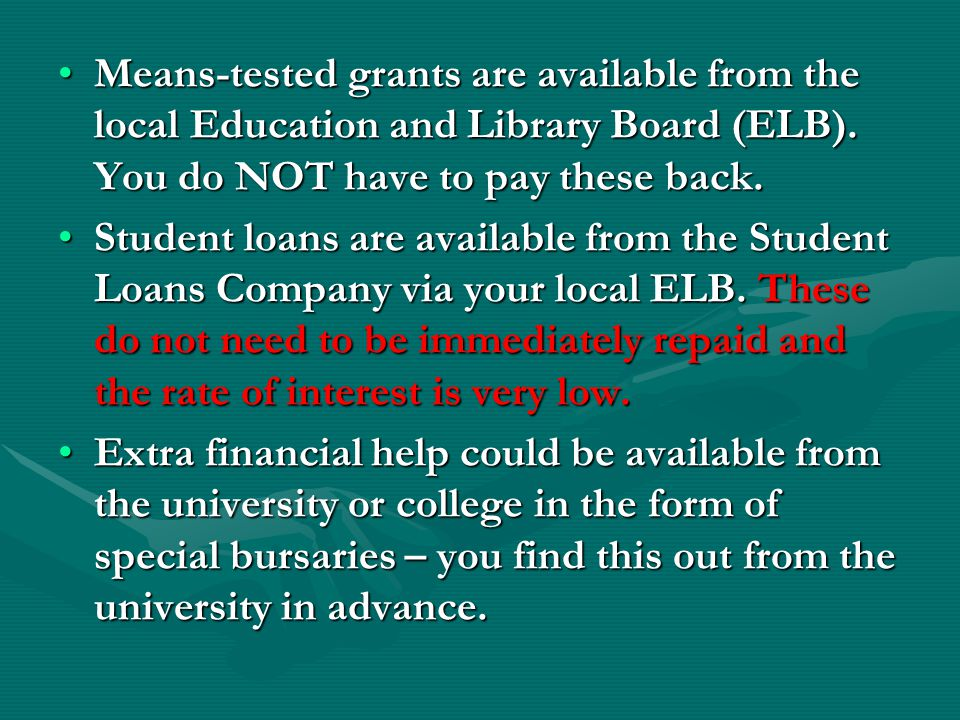 Means-tested grants are available from the local Education and Library Board (ELB). You do NOT have to pay these back.Means-tested grants are availabl