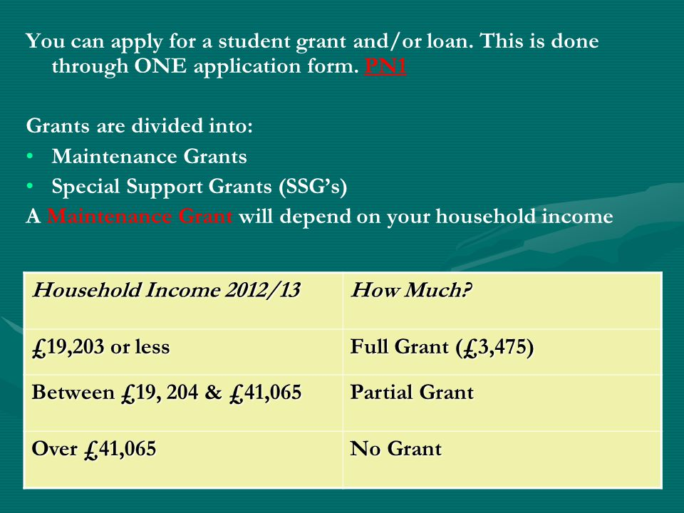You can apply for a student grant and/or loan. This is done through ONE application form. PN1 Grants are divided into: Maintenance Grants Special Supp