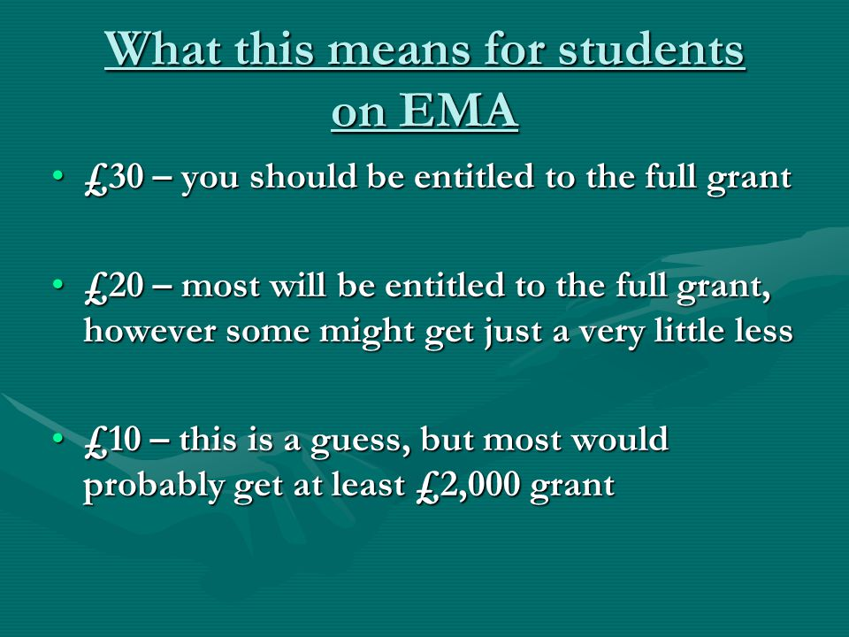 What this means for students on EMA £30 – you should be entitled to the full grant£30 – you should be entitled to the full grant £20 – most will be en