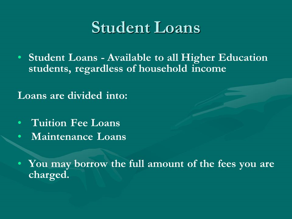 Student Loans Student Loans - Available to all Higher Education students, regardless of household income Loans are divided into: Tuition Fee Loans Mai