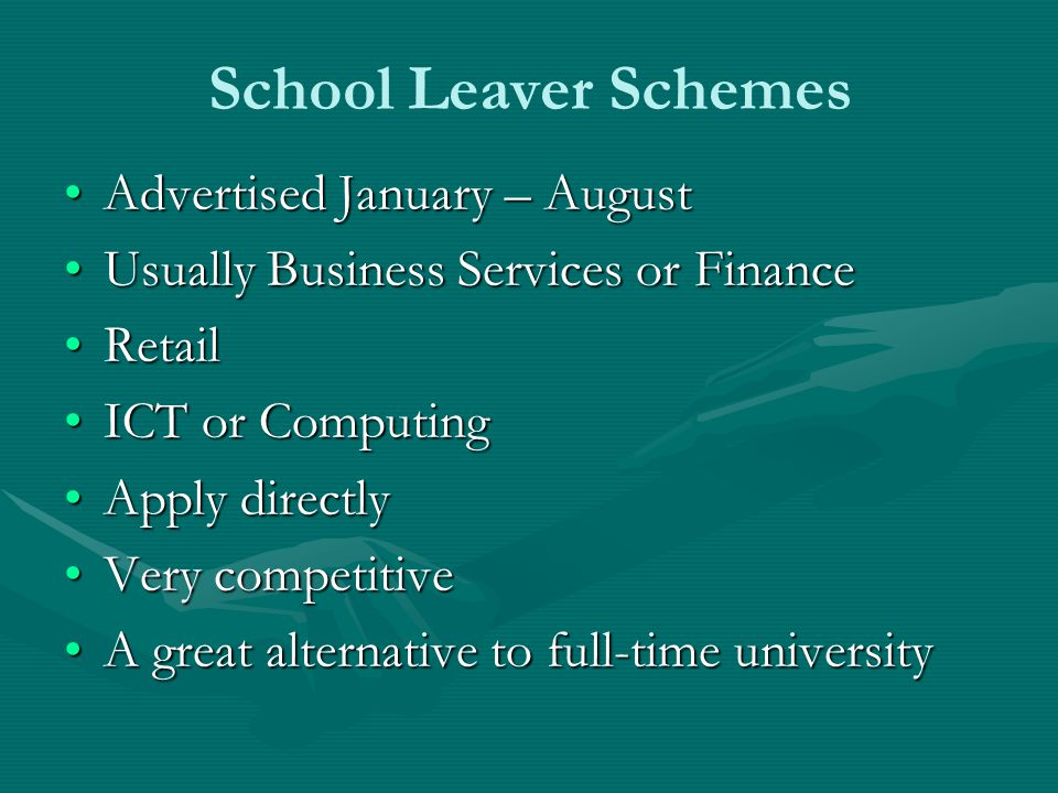 School Leaver Schemes Advertised January – August Usually Business Services or Finance Retail ICT or Computing Apply directly Very competitive A great alternative to full-time university