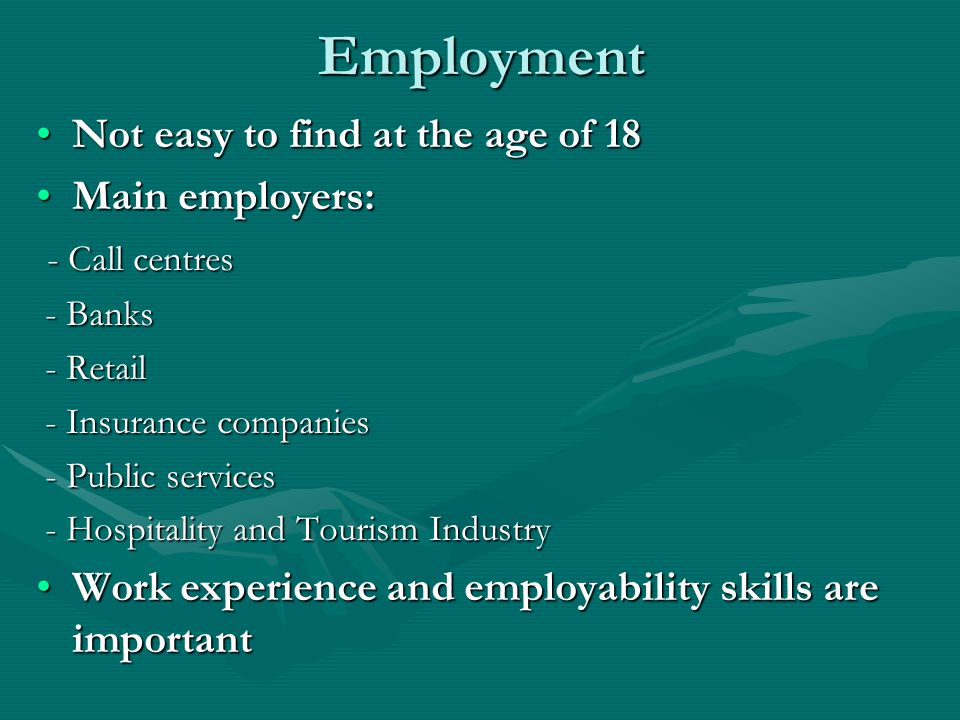 Employment Not easy to find at the age of 18Not easy to find at the age of 18 Main employers:Main employers: - Call centres - Call centres - Banks - Banks - Retail - Retail - Insurance companies - Insurance companies - Public services - Public services - Hospitality and Tourism Industry - Hospitality and Tourism Industry Work experience and employability skills are importantWork experience and employability skills are important