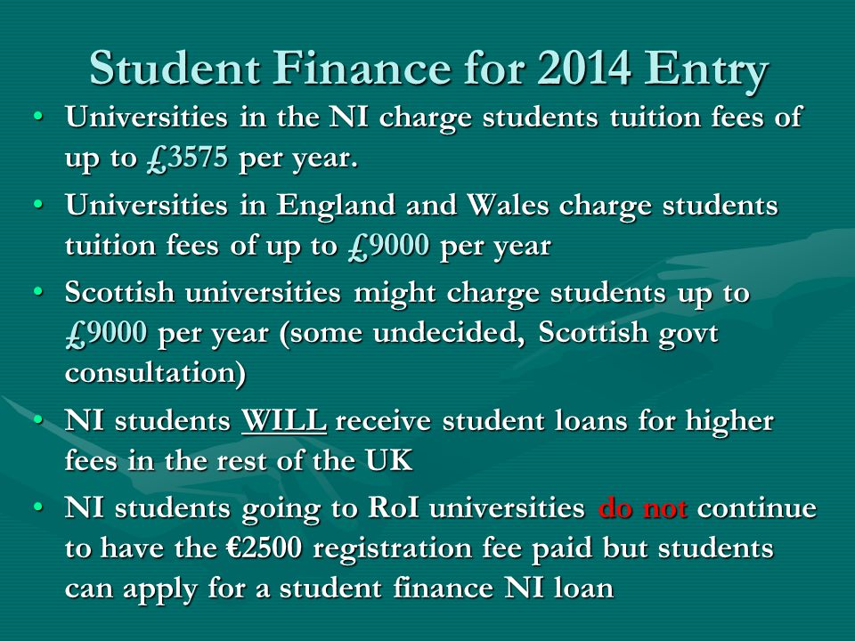 Student Finance for 2014 Entry Universities in the NI charge students tuition fees of up to £3575 per year.Universities in the NI charge students tuit