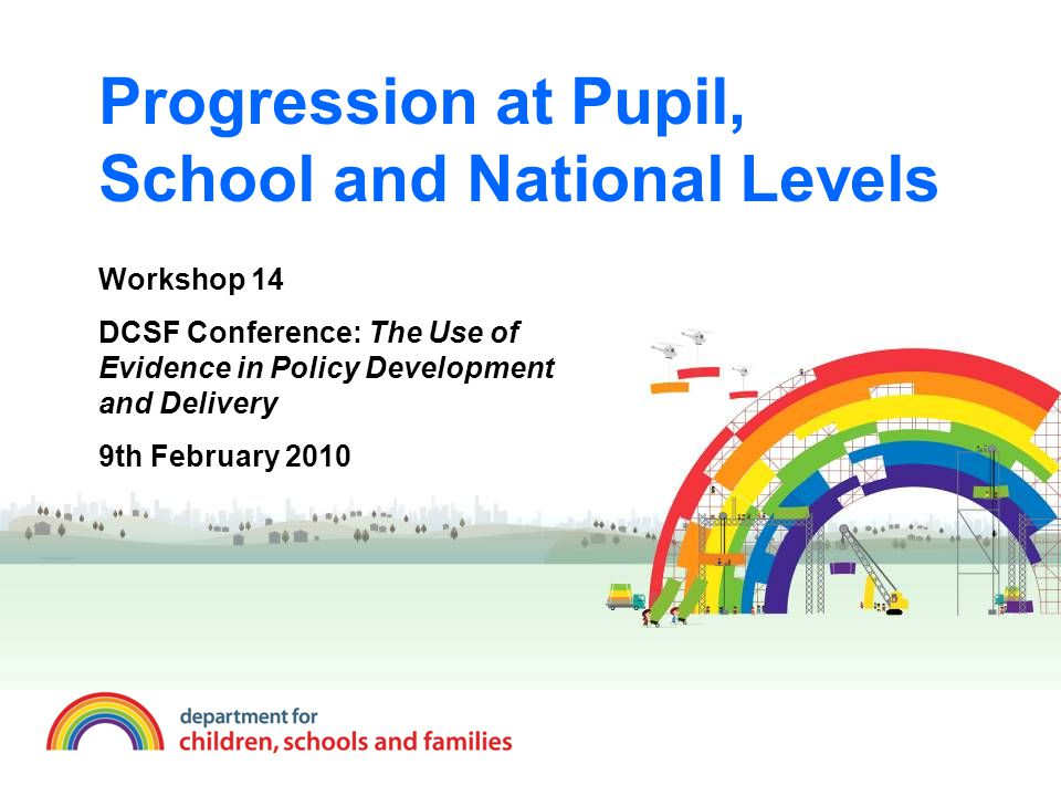 Progression at Pupil, School and National Levels Workshop 14 DCSF Conference: The Use of Evidence in Policy Development and Delivery 9th February 2010