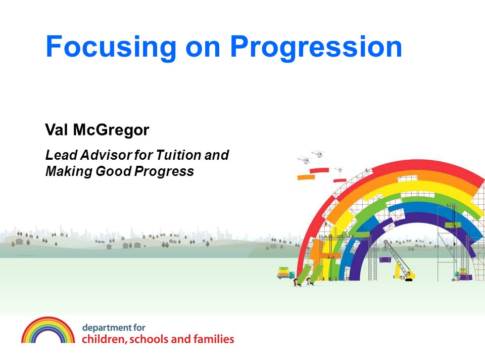 Focusing on Progression Val McGregor Lead Advisor for Tuition and Making Good Progress