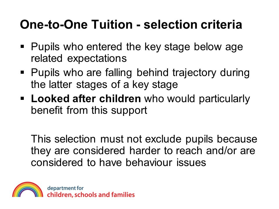 One-to-One Tuition - selection criteria  Pupils who entered the key stage below age related expectations  Pupils who are falling behind trajectory during the latter stages of a key stage  Looked after children who would particularly benefit from this support This selection must not exclude pupils because they are considered harder to reach and/or are considered to have behaviour issues