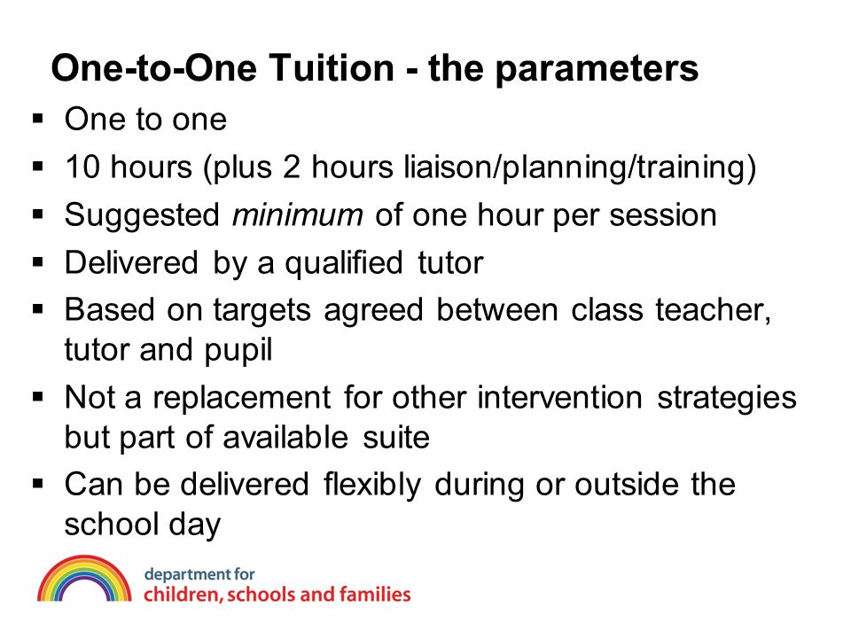 One-to-One Tuition - the parameters  One to one  10 hours (plus 2 hours liaison/planning/training)  Suggested minimum of one hour per session  Delivered by a qualified tutor  Based on targets agreed between class teacher, tutor and pupil  Not a replacement for other intervention strategies but part of available suite  Can be delivered flexibly during or outside the school day
