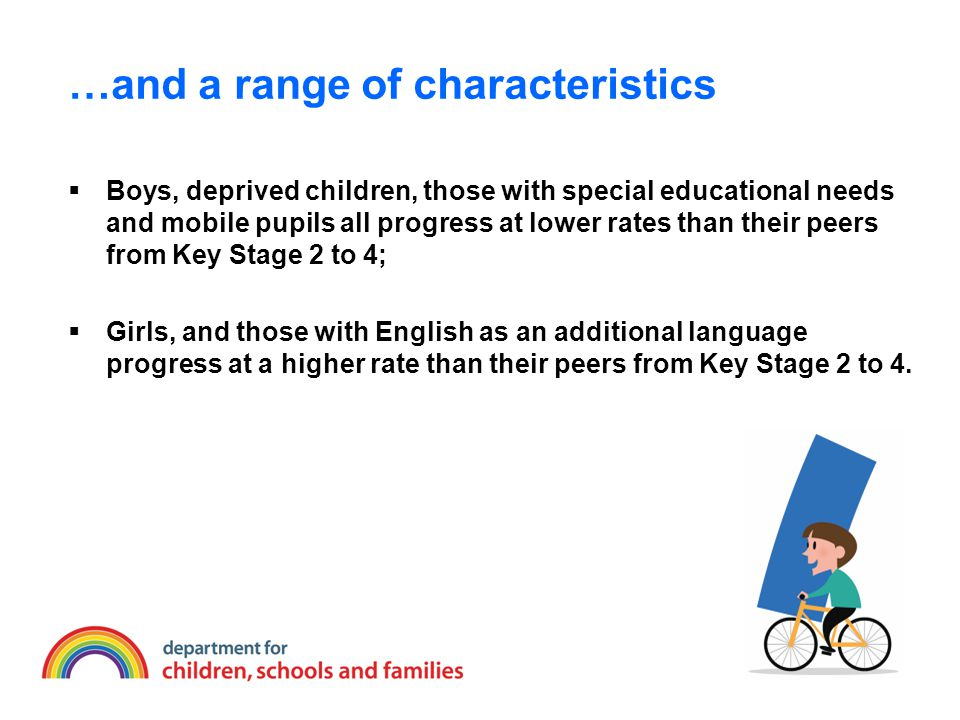 …and a range of characteristics  Boys, deprived children, those with special educational needs and mobile pupils all progress at lower rates than their peers from Key Stage 2 to 4;  Girls, and those with English as an additional language progress at a higher rate than their peers from Key Stage 2 to 4.