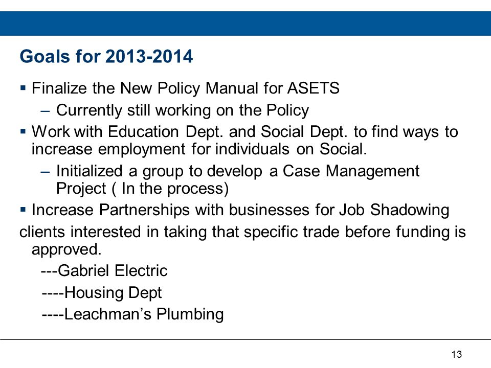 13 Goals for 2013-2014  Finalize the New Policy Manual for ASETS –Currently still working on the Policy  Work with Education Dept.