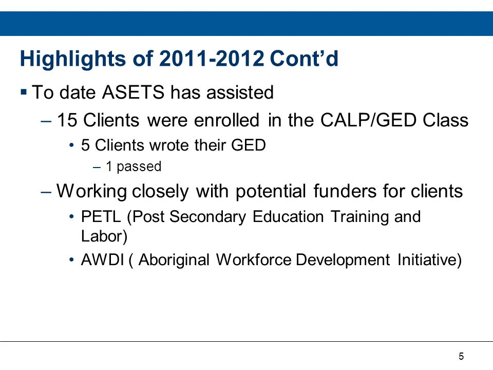 5 Highlights of 2011-2012 Cont'd  To date ASETS has assisted –15 Clients were enrolled in the CALP/GED Class 5 Clients wrote their GED –1 passed –Wor