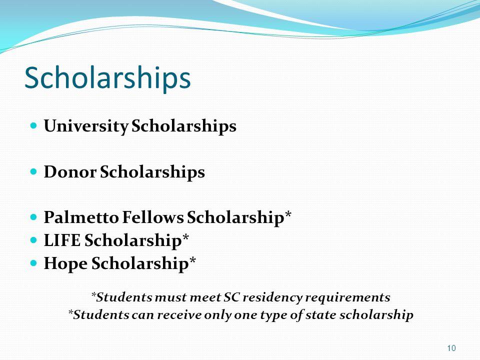 Scholarships University Scholarships Donor Scholarships Palmetto Fellows Scholarship* LIFE Scholarship* Hope Scholarship* *Students must meet SC resid