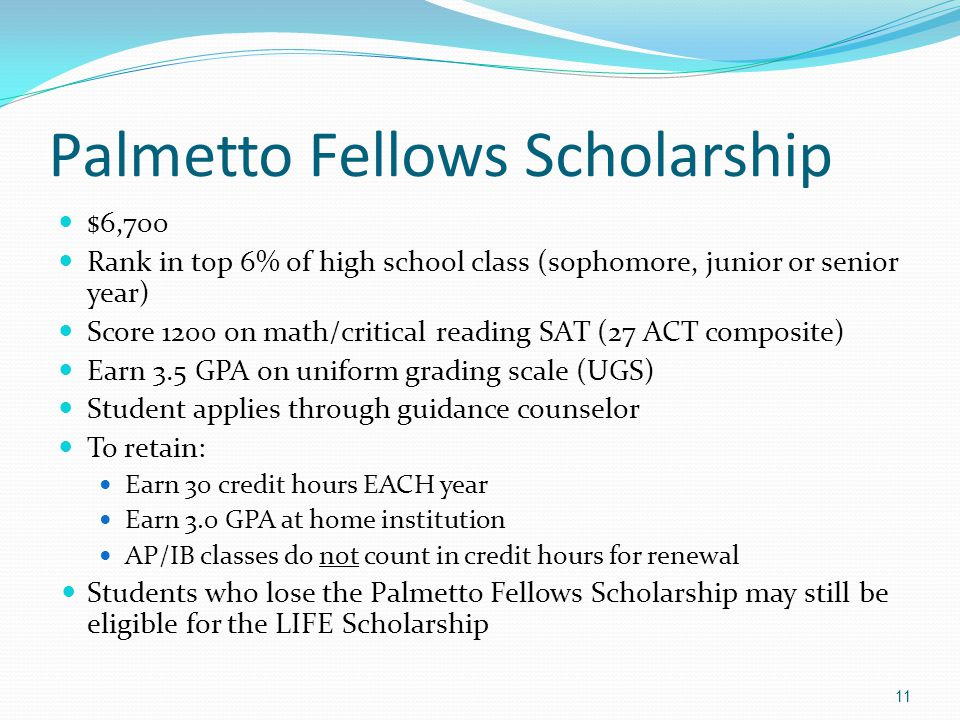 Palmetto Fellows Scholarship $6,700 Rank in top 6% of high school class (sophomore, junior or senior year) Score 1200 on math/critical reading SAT (27