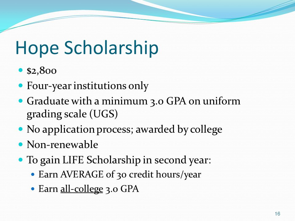 Hope Scholarship $2,800 Four-year institutions only Graduate with a minimum 3.0 GPA on uniform grading scale (UGS) No application process; awarded by
