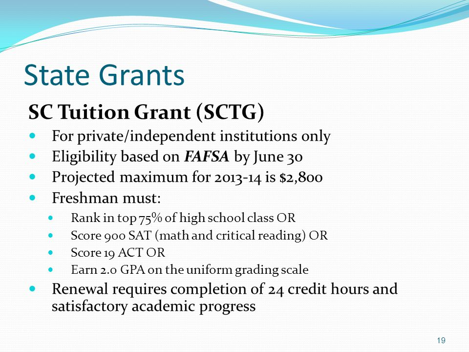 State Grants SC Tuition Grant (SCTG) For private/independent institutions only Eligibility based on FAFSA by June 30 Projected maximum for 2013-14 is