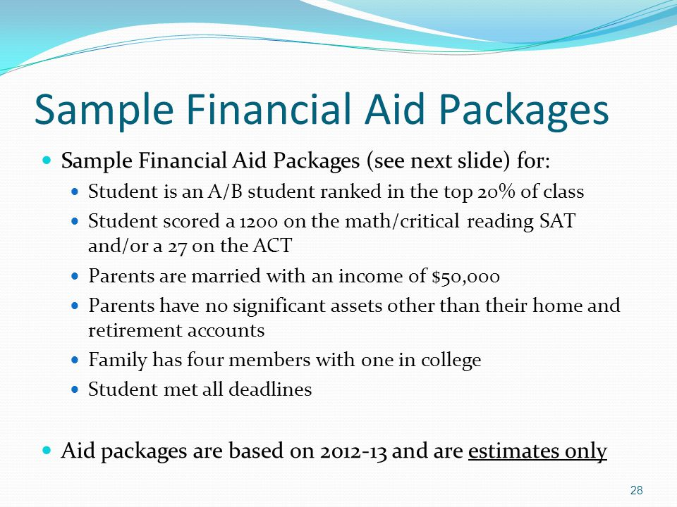 Sample Financial Aid Packages Sample Financial Aid Packages (see next slide) for: Student is an A/B student ranked in the top 20% of class Student sco