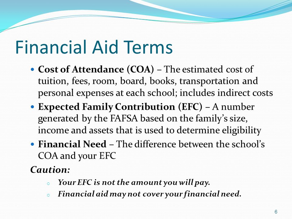 Financial Aid Terms Cost of Attendance (COA) – The estimated cost of tuition, fees, room, board, books, transportation and personal expenses at each s