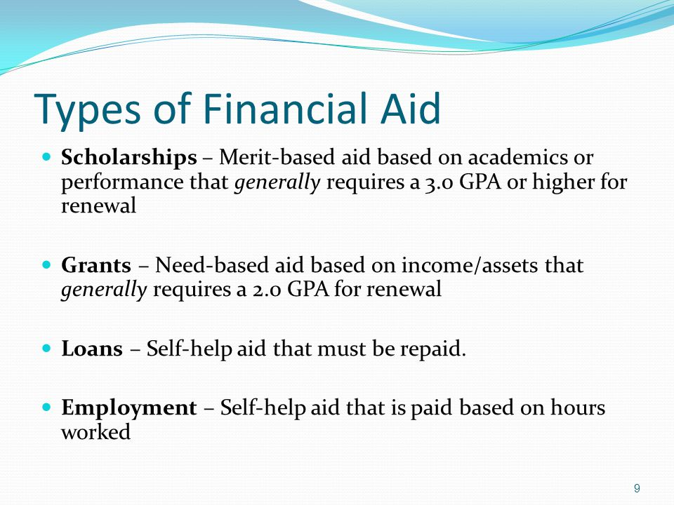 Types of Financial Aid Scholarships – Merit-based aid based on academics or performance that generally requires a 3.0 GPA or higher for renewal Grants