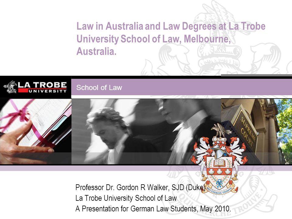 School of Law Law in Australia and Law Degrees at La Trobe University School of Law, Melbourne, Australia. Professor Dr. Gordon R Walker, SJD (Duke) L