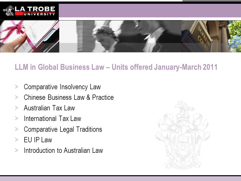 LLM in Global Business Law – Units offered January-March 2011 >Comparative Insolvency Law >Chinese Business Law & Practice >Australian Tax Law >International Tax Law >Comparative Legal Traditions >EU IP Law >Introduction to Australian Law