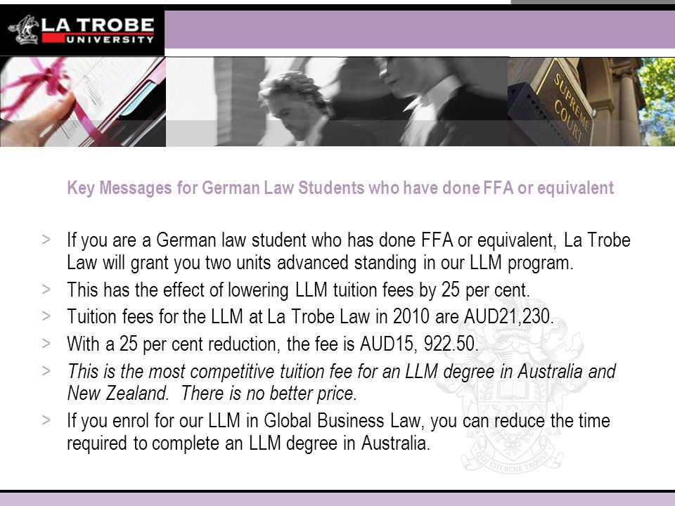 Key Messages for German Law Students who have done FFA or equivalent >If you are a German law student who has done FFA or equivalent, La Trobe Law will grant you two units advanced standing in our LLM program.