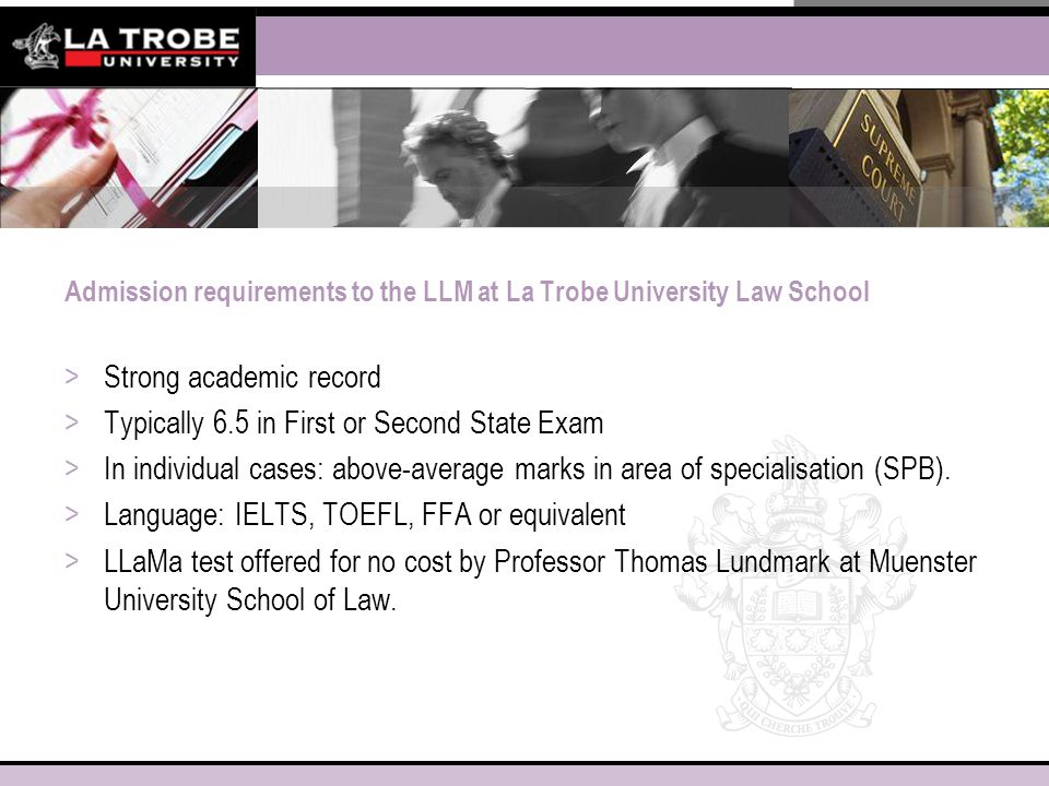 Admission requirements to the LLM at La Trobe University Law School >Strong academic record >Typically 6.5 in First or Second State Exam >In individual cases: above-average marks in area of specialisation (SPB).