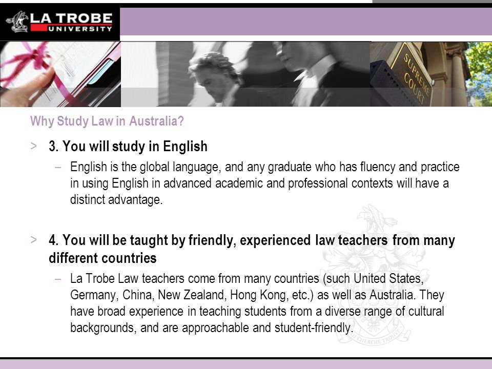 Why Study Law in Australia? > 3. You will study in English –English is the global language, and any graduate who has fluency and practice in using Eng