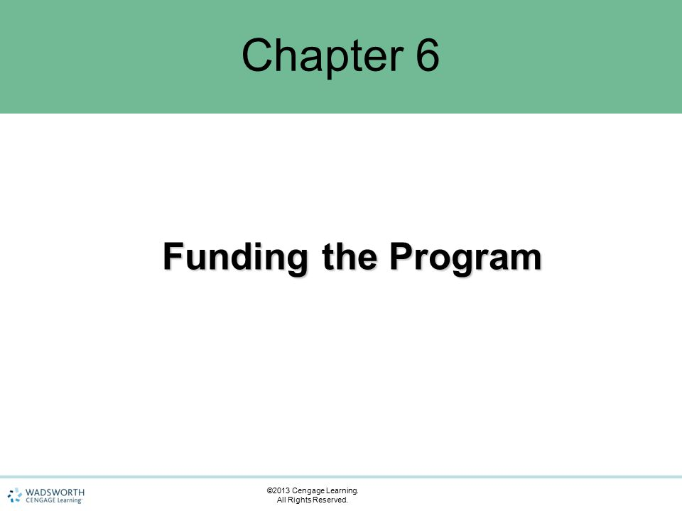 Chapter 6 Funding the Program ©2013 Cengage Learning. All Rights Reserved.