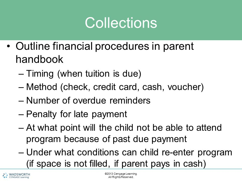 Collections Outline financial procedures in parent handbook –Timing (when tuition is due) –Method (check, credit card, cash, voucher) –Number of overdue reminders –Penalty for late payment –At what point will the child not be able to attend program because of past due payment –Under what conditions can child re-enter program (if space is not filled, if parent pays in cash) ©2013 Cengage Learning.