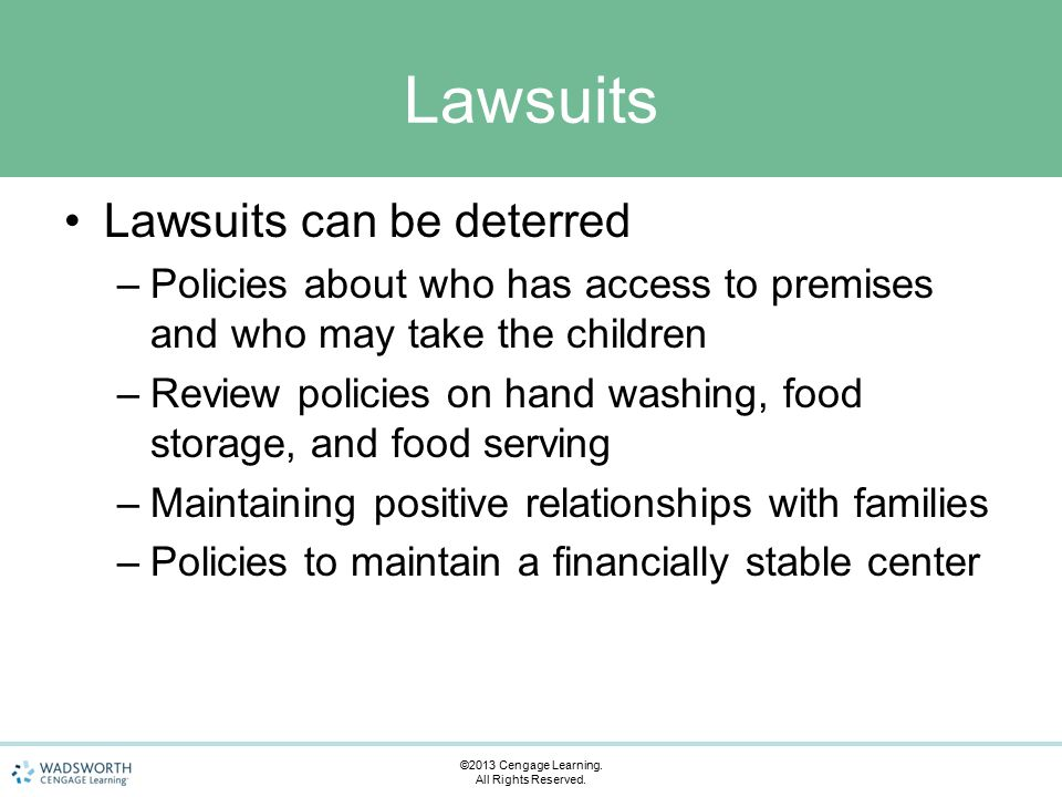 Lawsuits Lawsuits can be deterred –Policies about who has access to premises and who may take the children –Review policies on hand washing, food storage, and food serving –Maintaining positive relationships with families –Policies to maintain a financially stable center ©2013 Cengage Learning.
