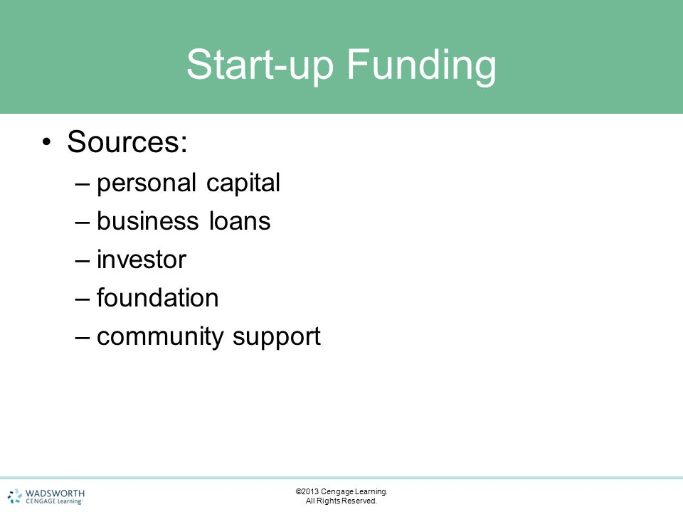 Start-up Funding Sources: –personal capital –business loans –investor –foundation –community support ©2013 Cengage Learning.