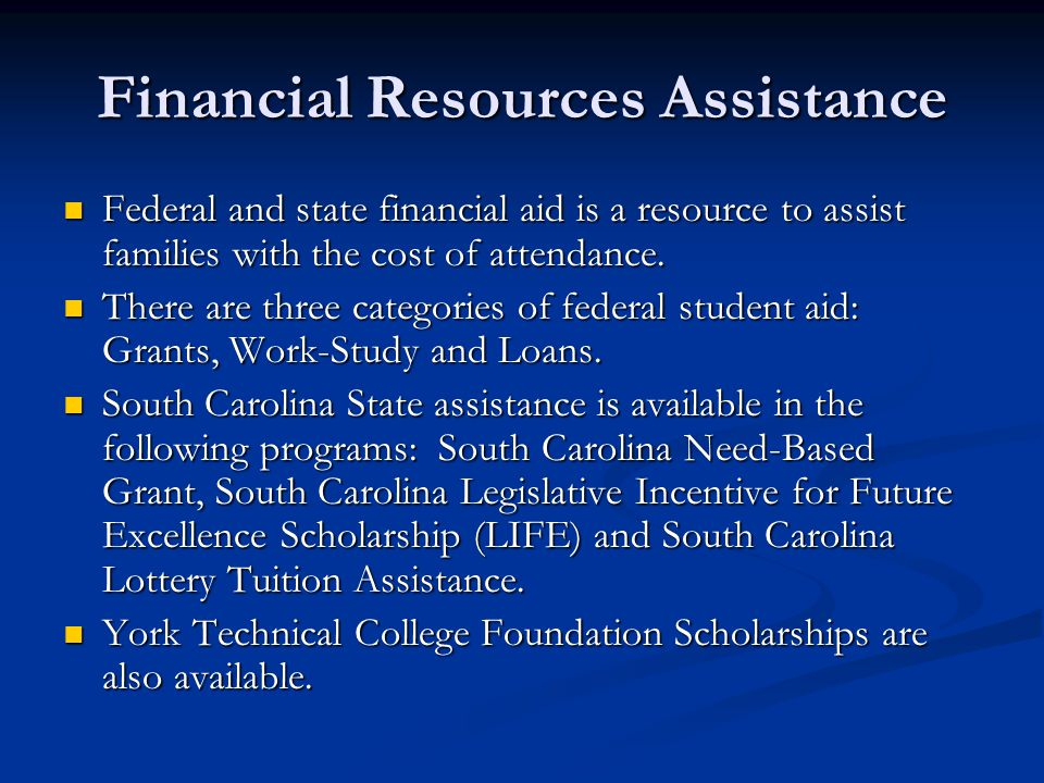 Financial Resources Assistance Federal and state financial aid is a resource to assist families with the cost of attendance. Federal and state financi
